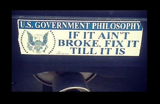 government motto: if it ain't broke fix it till it is
