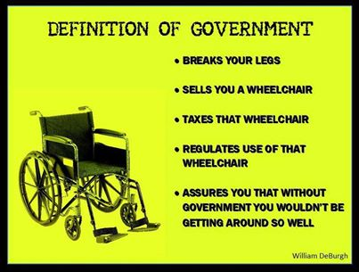 government cripples you and hands you a cane and then taxes and regulates the cane