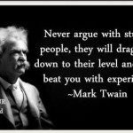 never agrue with stupid people will draw you down to their level and beat you with experience mark twain